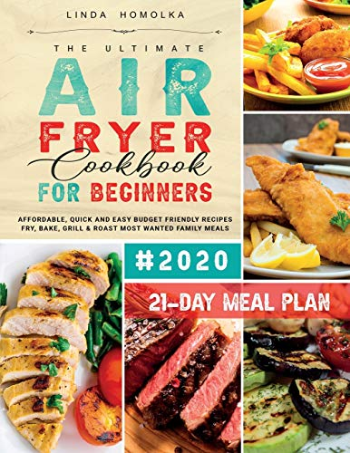 The Ultimate Air Fryer Cookbook for Beginners #2020: 600 Affordable, Quick and Easy Budget Friendly Recipes Fry, Bake, Grill & Roast Most Wanted Family Meals | 21-Day Meal Plan