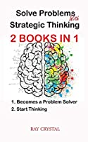 Solve Problems With Strategic Thinking 2 books in 1: Becomes a Problem Solver - Start Thinking