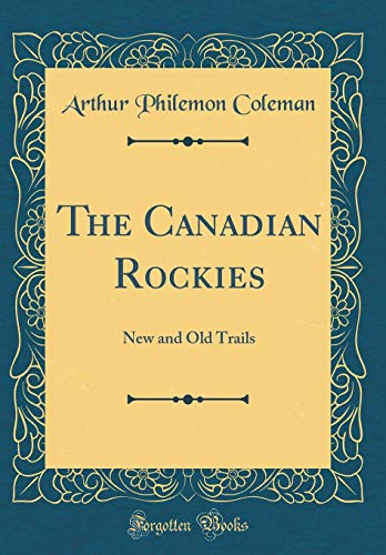 The Canadian Rockies: New and Old Trails (Classic Reprint)