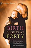 Image: Birth Begins at Forty: Challenging the Myths of Late Motherhood, by Corinne Sweet (Author). Publisher: Hodder and Stoughton (June 1, 2001)