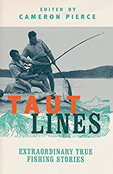 Taut Lines: Extraordinary True Fishing Stories by [Cameron Pierce]