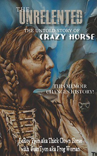 The Unrelented (Revised Edition): The Untold Story of Crazy Horse and the battle of Little Bighorn (English Edition)
