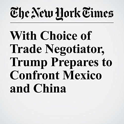 With Choice of Trade Negotiator, Trump Prepares to Confront Mexico and China audiobook cover art
