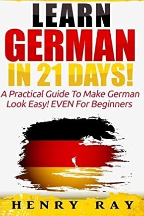 German: Learn German In 21 DAYS! - A Practical Guide To Make German Look Easy! EVEN For Beginners (German, French, Spanish, Italian) (English and German Edition) by Henry Ray(2015-12-04)