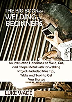 The Big Book of Welding for Beginners  An Instruction Handbook to Weld Cut and Shape Metal with 10 Welding Projects Included Plus Tips Tricks and Tools to Get You Started