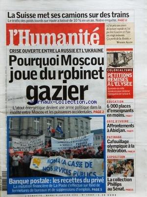 HUMANITE (L') [No 19085] du 03/01/2006 - LA SUISSE MET SES CAMIONS SUR DES TRAINS - CRISE OUVERTE ENTRE LA RUSSIE ET L'UKRAINE - POURQUOI MOSCOU JOUE DU ROBINET GAZIER - BANQUE POSTALE / LES RECETTES DU PRIVE - COLONIALISME / PETITIONS REMISES A L'ELYSEE - EDUCATION / 6000 PLACES D'ENSEIGNANTS EN MOINS - COTE D'IVOIRE / AFFROTEMENTS A ABIDJAN - PATINAGE / CAFOUILLAGE OLYMPIQUE A LA FEDERATION - LA COLLECTION PHILLIPS AU SENAT