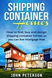 Shipping Container Homes: Your complete guide on how to find, buy and design shipping container...