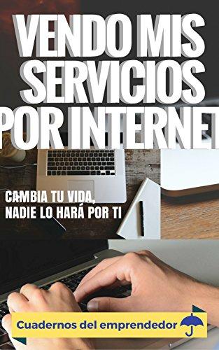 Vendo mis servicios por internet: Cambia tu vida, nadie lo hará por ti (Cuadernos del emprendedor nº 1) (Spanish Edition)