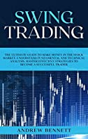 Swing Trading: The Ultimate Guide to Make Money in the Stock Market. Understand Fundamental and Technical Analysis. Master Effective Strategies to Become a Successful Trader