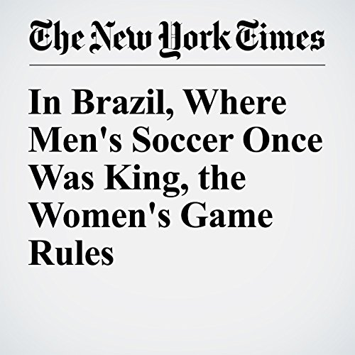 In Brazil, Where Men's Soccer Once Was King, the Women's Game Rules                   By:                                                                                                                                 Michael Powell                               Narrated by:                                                                                                                                 Kristi Burns                      Length: 7 mins     Not rated yet     Overall 0.0
