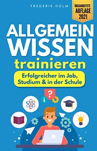 Allgemeinwissen trainieren - Erfolgreicher im Job, Studium & in der Schule: Schritt für Schritt zur besseren Allgemeinbildung dank cleverer Lerntechniken und spannendem Allgemeinwissen.
