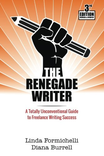 The Renegade Writer: A Totally Unconventional Guide to Freelance Writing Success