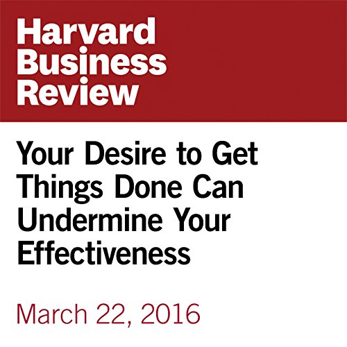 Your Desire to Get Things Done Can Undermine Your Effectiveness audiobook cover art