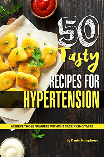 50 Tasty Recipes for Hypertension: Achieve Those Numbers Without Sacrificing Taste