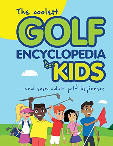 The Coolest Golf Encyclopedia for Kids...: and even Adult Golf Beginners