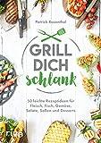 Grill dich schlank: 50 leichte Rezeptideen für Fleisch, Fisch, Gemüse, Salate, Soßen und Desserts