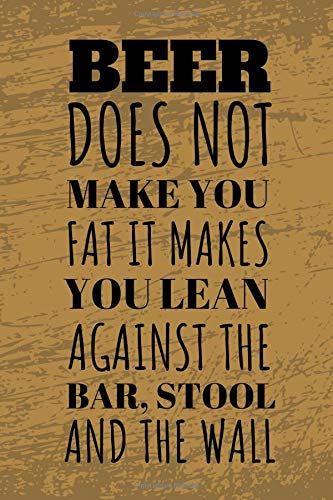Beer Does Not Make You Fat It Makes You Lean Against The Bar, Stool And Wall: Funny Beer Tasting Journal For The Sophisticated Travelling Connoisseur