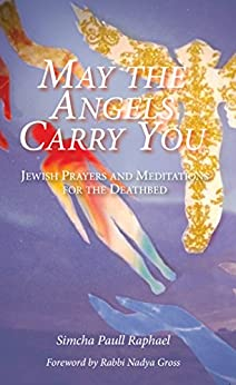 May the Angels Carry You: Jewish Prayers and Meditations for the Deathbed by [Simcha Raphael, Nadya Gross]