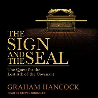 The Sign and the Seal     The Quest for the Lost Ark of the Covenant              By:                                                                                                                                 Graham Hancock                               Narrated by:                                                                                                                                 Steven Crossley                      Length: 21 hrs and 31 mins     27 ratings     Overall 4.4