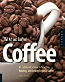 The Art and Craft of Coffee: An Enthusiast's Guide to Selecting, Roasting, and Brewing Exquisite...
