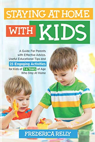 STAYING AT HOME WITH KIDS: A Guide for Parents with Effective Advice, Useful Educational Tips, and 25 Engaging Activities for Kids of 1-6 Years of Age Who Stay at Home