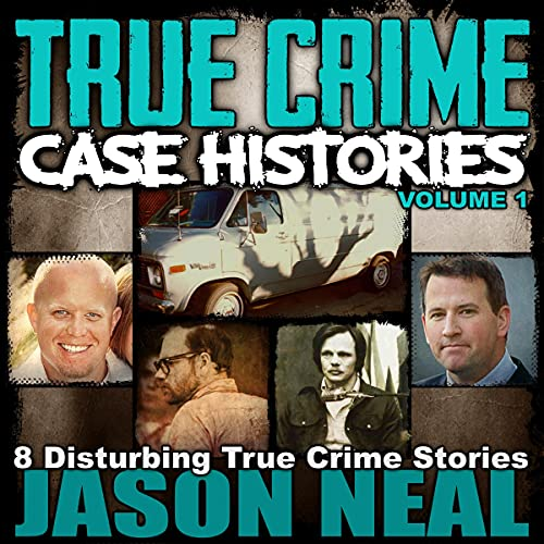 True Crime Case Histories - Volume 1: 8 Disturbing True Crime Stories Audiobook By Jason Neal cover art