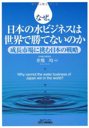 なぜ、日本の水ビジネスは世界で勝てないのか―成長市場に挑む日本の戦略 (B&Tブックス)