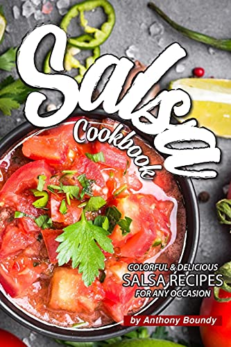 Salsa Cookbook: Colorful Delicious Salsa Recipes for Any Occasion