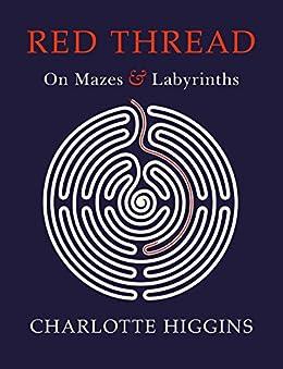 Red Thread: On Mazes and Labyrinths (English Edition) van [Charlotte Higgins]