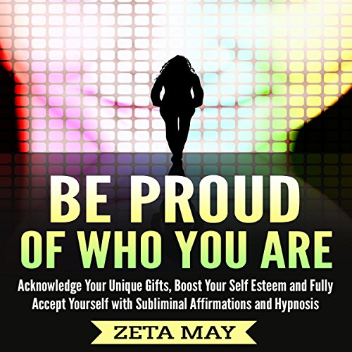 Be Proud of Who You Are: Acknowledge Your Unique Gifts, Boost Your Self-Esteem, and Fully Accept Yourself with Subliminal Affirmations and Hypnosis audiobook cover art