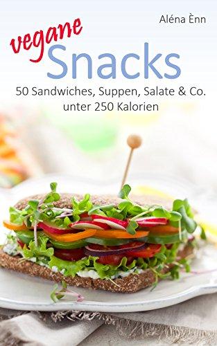 Vegane Snacks - DER ERNÄHRUNGSKOMPASS: 50 Sandwiches, Suppen, Salate & Co. unter 250 Kalorien (Vegan genießen 4)