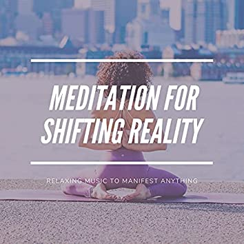 Meditation for Shifting Reality: Relaxing Music to Manifest Anything
