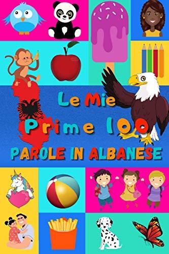 Le mie prime 100 parole in Albanese: Imparare l'Albanese per bambini da 2 a 6 anni | Libro illustrato : 100 stupende immagini colorate con parole in Albanese e in Italiano