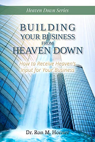 Book: Building Your Business from Heaven Down - How to Receive Heaven's Input for Your Business by Ron M Horner