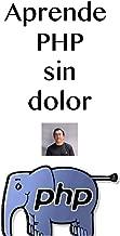 Aprende PHP sin dolor: Aprende el lenguaje más utilizado para desarrolla aplicaciones en Internet (Spanish Edition)