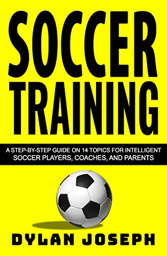 Soccer Training: A Step-by-Step Guide on 14 Topics for Intelligent Soccer Players, Coaches, and Parents (Understand Soccer Book 1)