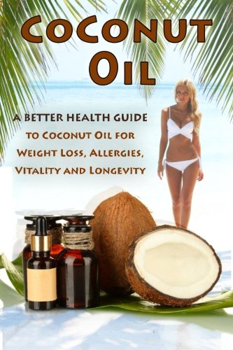 Coconut Oil: The Ultimate Guide To Using Coconut Oil for Weight Loss, Allergies, and Longevity