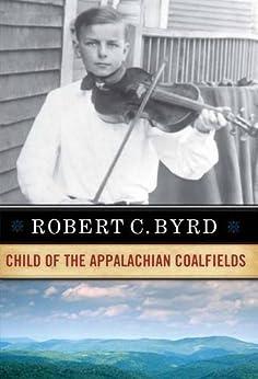 Robert C. Byrd: Child of the Appalachian Coalfields by [ROBERT C. BYRD]