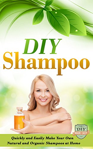 DIY Shampoo: Quickly And Easily Make Your Own Natural And Organic Shampoos At Home (Natural Shampoo - Organic - Soap Making - Homemade and Healthy) (English Edition)