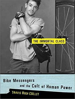 The Immortal Class: Bike Messengers and the Cult of Human Power by [Travis Hugh Culley]