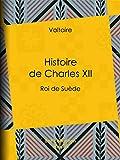 Histoire de Charles XII: Roi de Suède (French Edition)