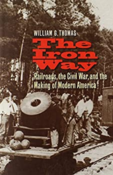 The Iron Way  Railroads the Civil War and the Making of Modern America
