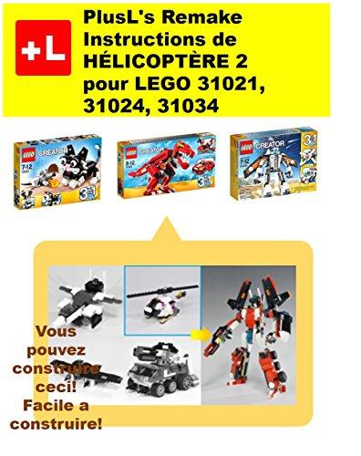 PlusL's Remake Instructions de HÉLICOPTÈRE 2 pour LEGO 31021,31024,31034: Vous pouvez construire le  HÉLICOPTÈRE 2 de vos propres briques! (French Edition)