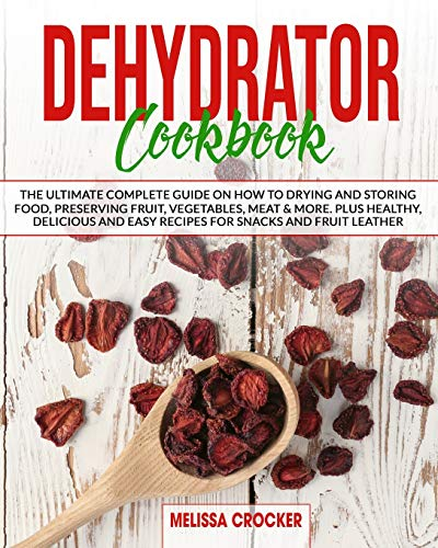 Read About Dehydrator Cookbook: The Ultimate Complete Guide on How to Drying and Storing Food, Prese...