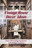 Vintage House Décor Ideas: Home Decorating Inspiration with Antique Furniture: Vintage Interior Design Ideas (English Edition)