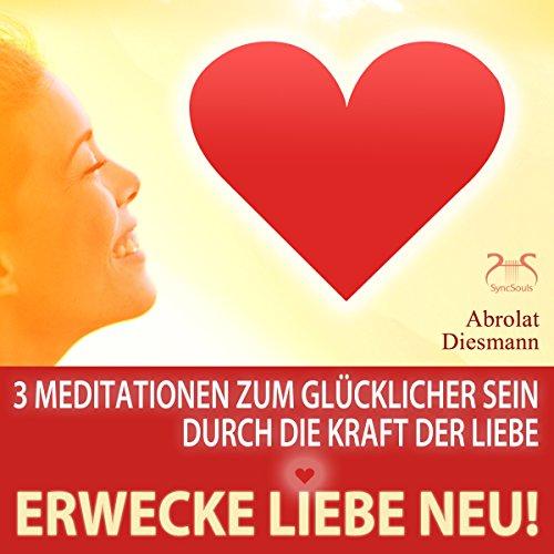Erwecke Liebe neu! 3 Meditationen zum Glücklicher Sein durch die Kraft der Liebe Titelbild