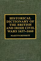 Historical Dictionary of the British and Irish Civil Wars, 1637-1660 (Historical Dictionaries of War, Revolution, and Civil Unrest, No. 14.)