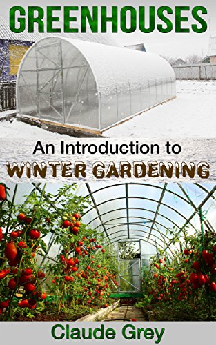 Greenhouses: An Introduction to Winter Gardening (greenhouse, perennial, permaculture, agriculture, garden design, house plants, planting) by [Claude Grey]
