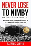 Never Lose to NIMBY Opposition Again!: Master the Secrets, Strategies & Solutions to Turn NIMBY Crisis into Your Finest Hour (English Edition)