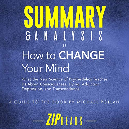 Summary & Analysis of How to Change Your Mind: What the New Science of Psychedelics Teaches Us About Consciousness, Dying, Addiction, Depression     A Guide to the Book by Michael Pollan              By:                                                                                                                                 ZIP Reads                               Narrated by:                                                                                                                                 Satauna Howery                      Length: 1 hr and 4 mins     Not rated yet     Overall 0.0